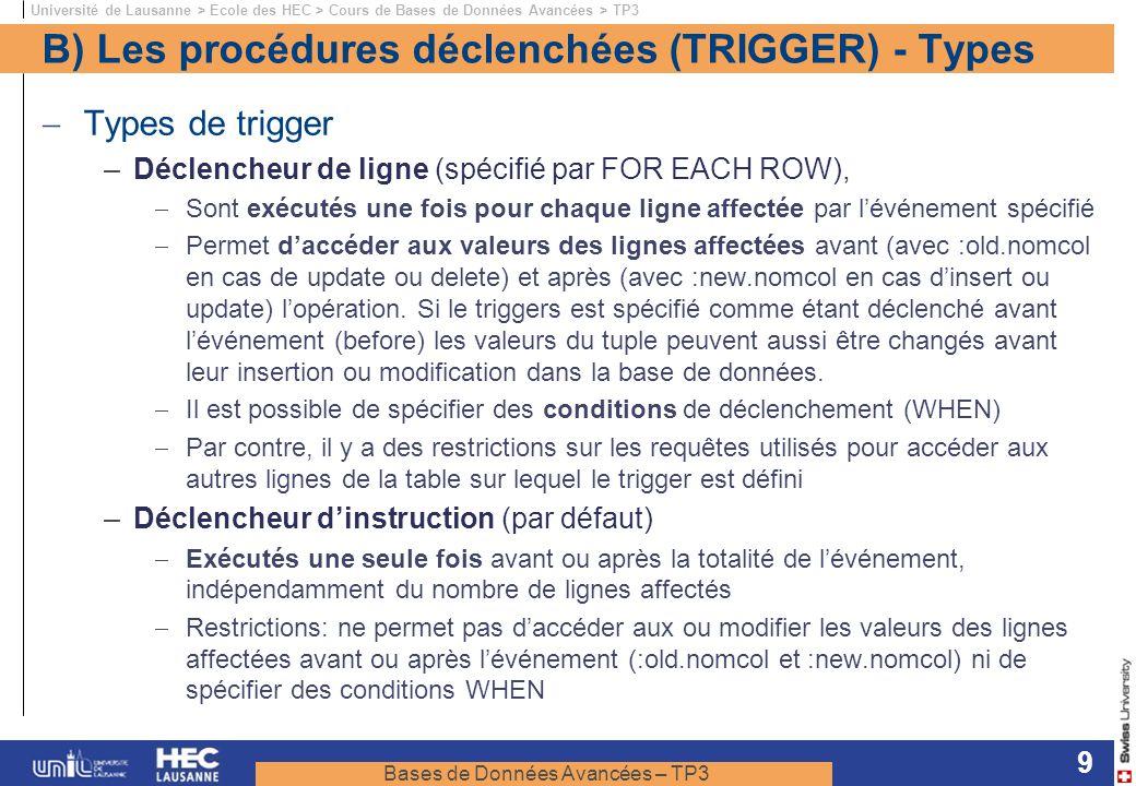 Bases de Données Avancées – TP3 Université de Lausanne > Ecole des HEC > Cours de Bases de Données Avancées > TP3 9 B) Les procédures déclenchées (TRIGGER) - Types Types de trigger –Déclencheur de ligne (spécifié par FOR EACH ROW), Sont exécutés une fois pour chaque ligne affectée par lévénement spécifié Permet daccéder aux valeurs des lignes affectées avant (avec :old.nomcol en cas de update ou delete) et après (avec :new.nomcol en cas dinsert ou update) lopération.