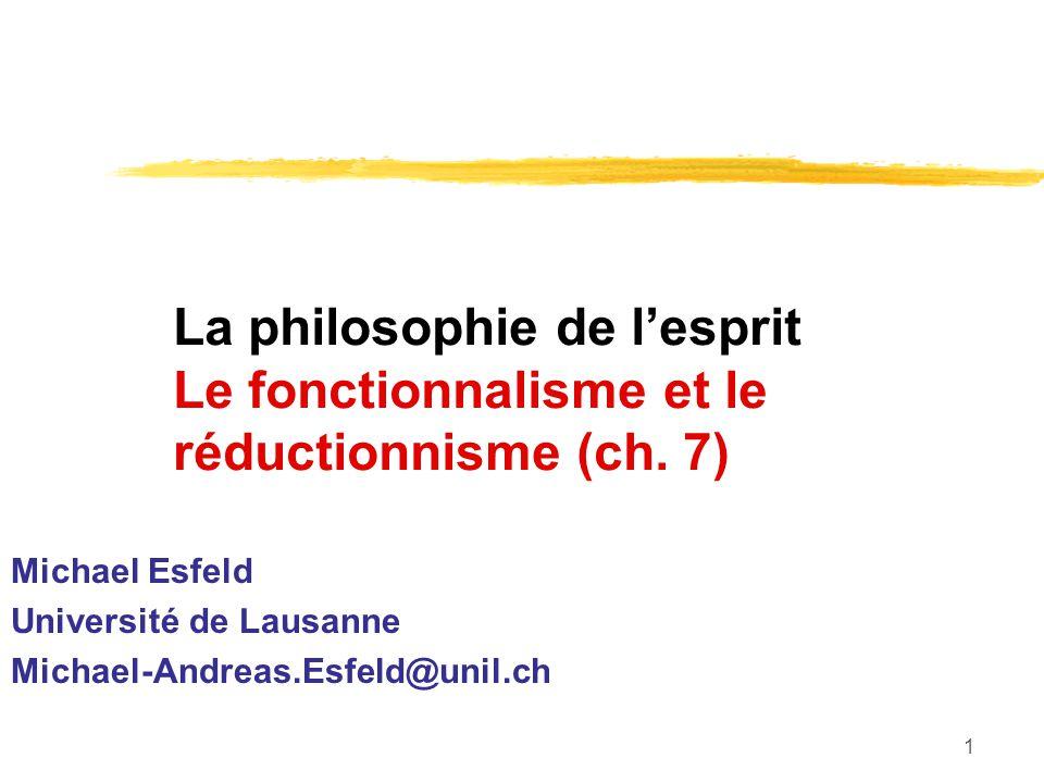 1 La philosophie de lesprit Le fonctionnalisme et le réductionnisme (ch. 7) Michael Esfeld Université de Lausanne Michael-Andreas.Esfeld@unil.ch