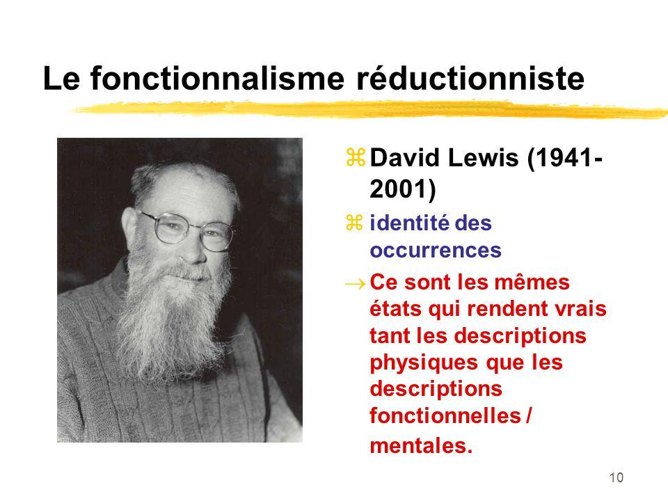 10 Le fonctionnalisme réductionniste David Lewis (1941- 2001) identité des occurrences Ce sont les mêmes états qui rendent vrais tant les descriptions physiques que les descriptions fonctionnelles / mentales.