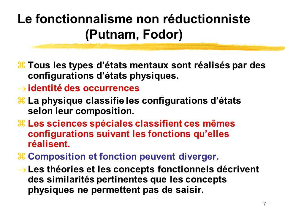 7 Le fonctionnalisme non réductionniste (Putnam, Fodor) Tous les types détats mentaux sont réalisés par des configurations détats physiques. identité