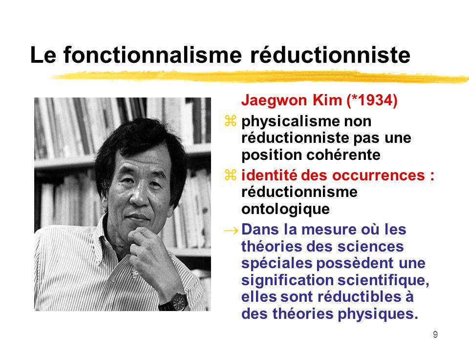 9 Le fonctionnalisme réductionniste Jaegwon Kim (*1934) physicalisme non réductionniste pas une position cohérente identité des occurrences : réductionnisme ontologique Dans la mesure où les théories des sciences spéciales possèdent une signification scientifique, elles sont réductibles à des théories physiques.