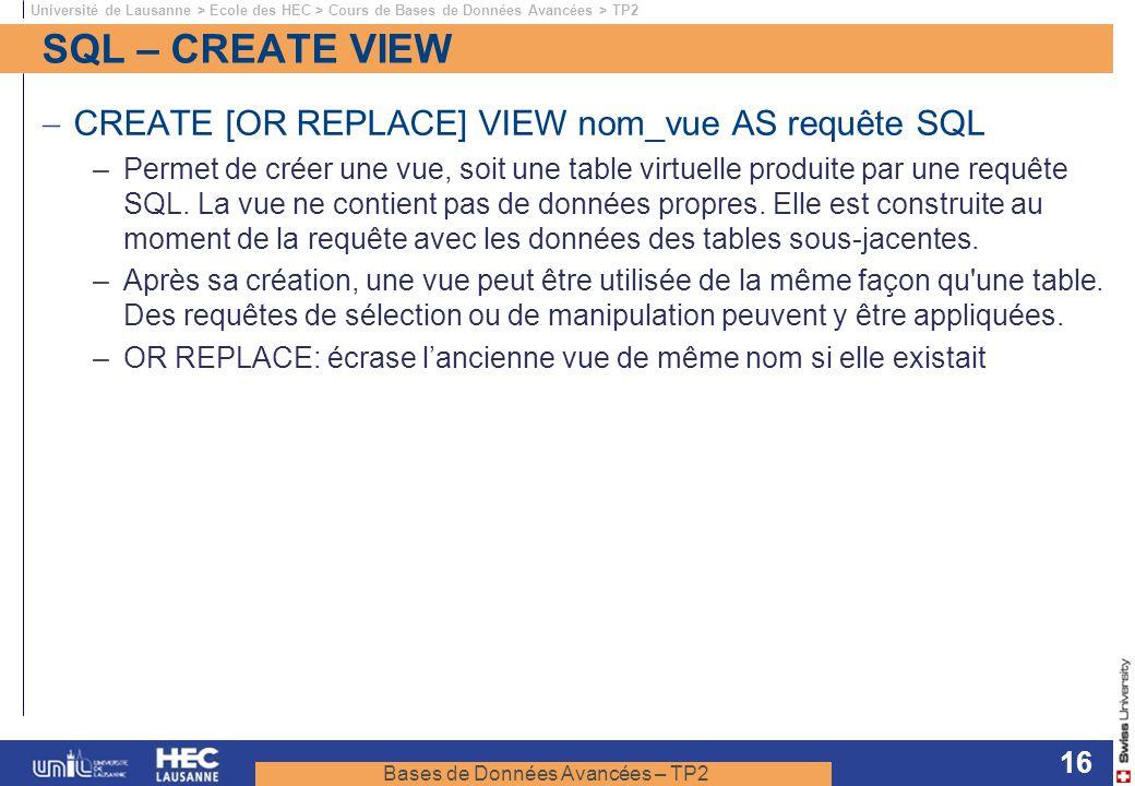 Bases de Données Avancées – TP2 Université de Lausanne > Ecole des HEC > Cours de Bases de Données Avancées > TP2 16 SQL – CREATE VIEW CREATE [OR REPL