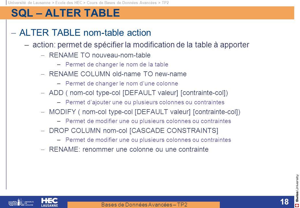 Bases de Données Avancées – TP2 Université de Lausanne > Ecole des HEC > Cours de Bases de Données Avancées > TP2 18 SQL – ALTER TABLE ALTER TABLE nom