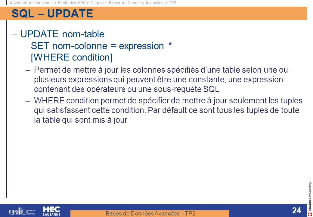 Bases de Données Avancées – TP2 Université de Lausanne > Ecole des HEC > Cours de Bases de Données Avancées > TP2 24 SQL – UPDATE UPDATE nom-table SET