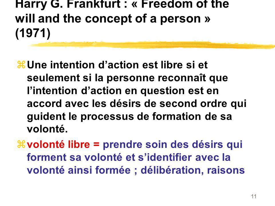 11 Harry G. Frankfurt : « Freedom of the will and the concept of a person » (1971) Une intention daction est libre si et seulement si la personne reco