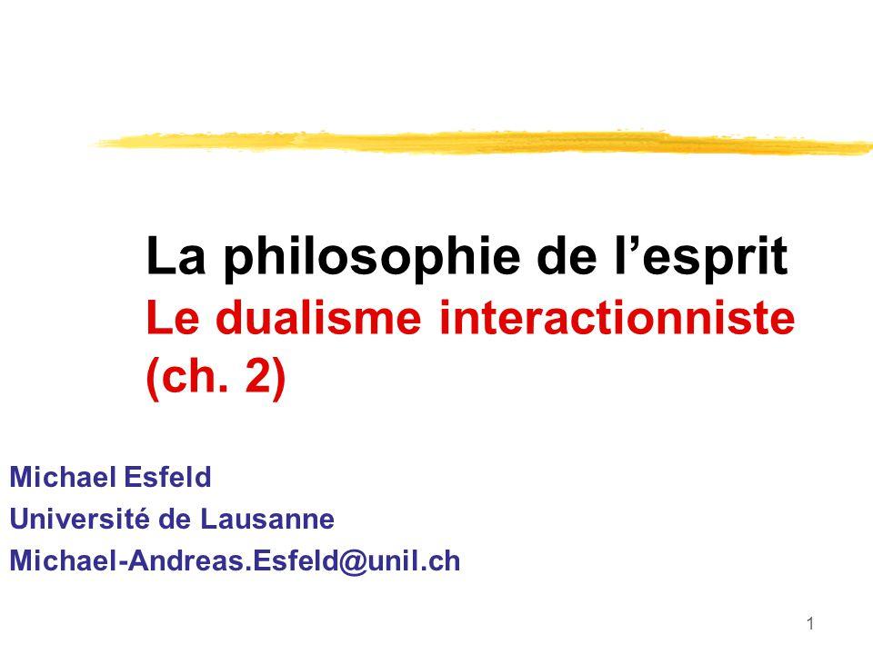 1 La philosophie de lesprit Le dualisme interactionniste (ch. 2) Michael Esfeld Université de Lausanne Michael-Andreas.Esfeld@unil.ch