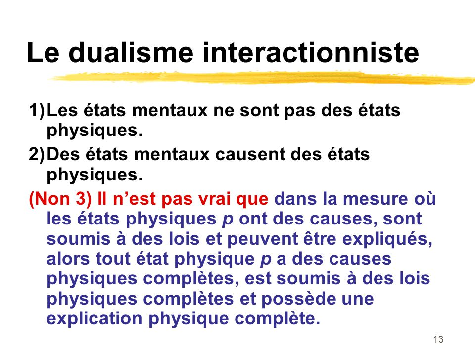 13 Le dualisme interactionniste 1)Les états mentaux ne sont pas des états physiques. 2)Des états mentaux causent des états physiques. (Non 3) Il nest