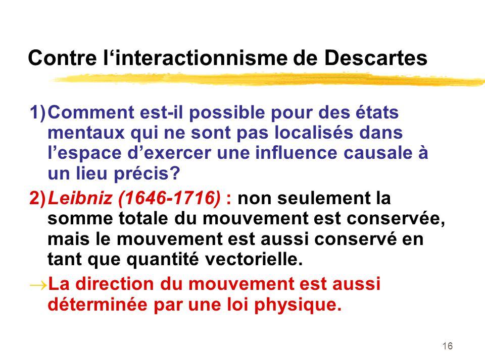16 Contre linteractionnisme de Descartes 1)Comment est-il possible pour des états mentaux qui ne sont pas localisés dans lespace dexercer une influenc