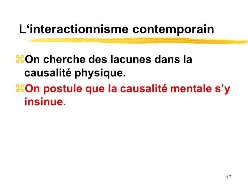17 Linteractionnisme contemporain On cherche des lacunes dans la causalité physique. On postule que la causalité mentale sy insinue.