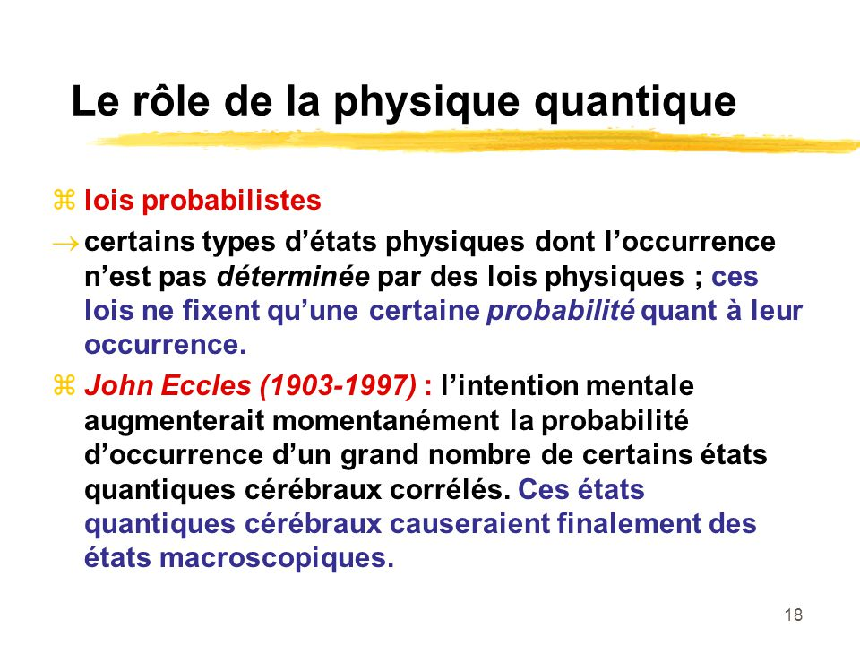 18 Le rôle de la physique quantique lois probabilistes certains types détats physiques dont loccurrence nest pas déterminée par des lois physiques ; c