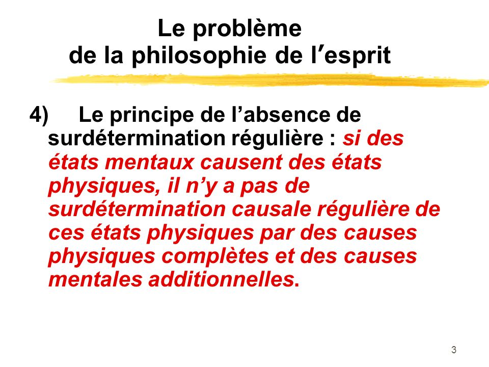 3 Le problème de la philosophie de lesprit 4)Le principe de labsence de surdétermination régulière : si des états mentaux causent des états physiques,