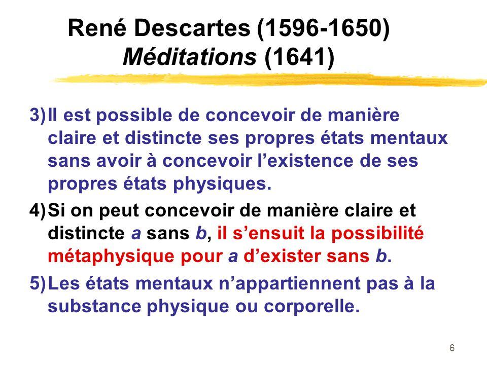 6 René Descartes (1596-1650) Méditations (1641) 3)Il est possible de concevoir de manière claire et distincte ses propres états mentaux sans avoir à c
