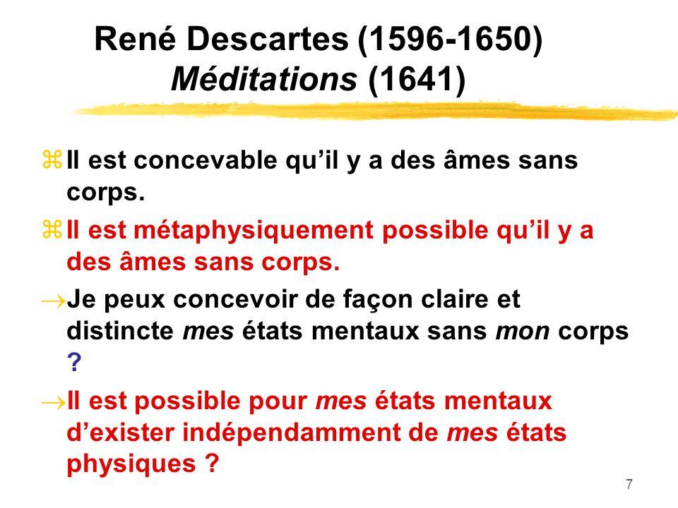 7 René Descartes (1596-1650) Méditations (1641) Il est concevable quil y a des âmes sans corps. Il est métaphysiquement possible quil y a des âmes san