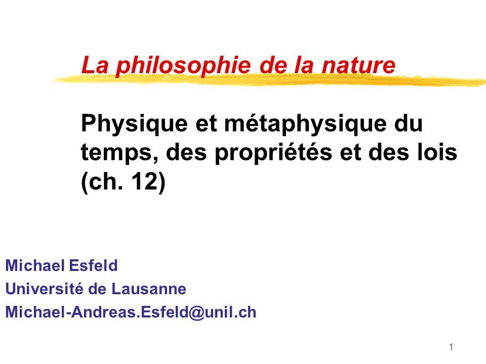 1 La philosophie de la nature Physique et métaphysique du temps, des propriétés et des lois (ch. 12) Michael Esfeld Université de Lausanne Michael-And