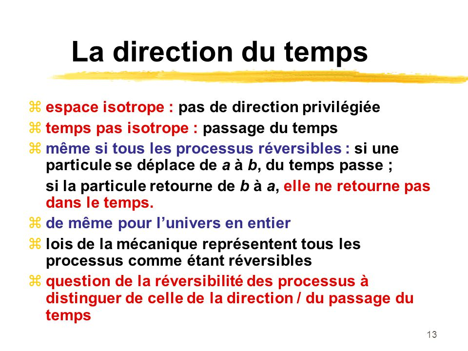13 La direction du temps espace isotrope : pas de direction privilégiée temps pas isotrope : passage du temps même si tous les processus réversibles :