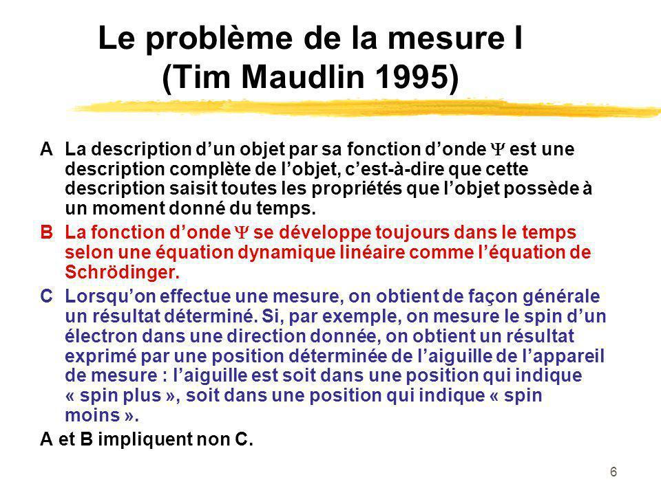 6 Le problème de la mesure I (Tim Maudlin 1995) ALa description dun objet par sa fonction donde est une description complète de lobjet, cest-à-dire que cette description saisit toutes les propriétés que lobjet possède à un moment donné du temps.