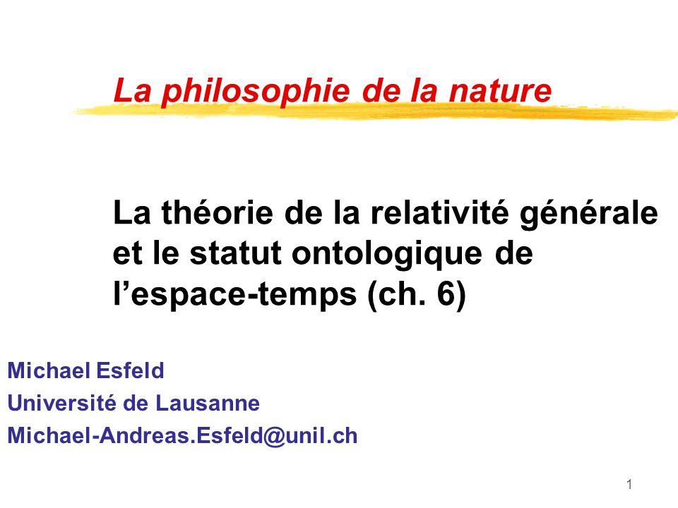 1 La philosophie de la nature La théorie de la relativité générale et le statut ontologique de lespace-temps (ch. 6) Michael Esfeld Université de Laus
