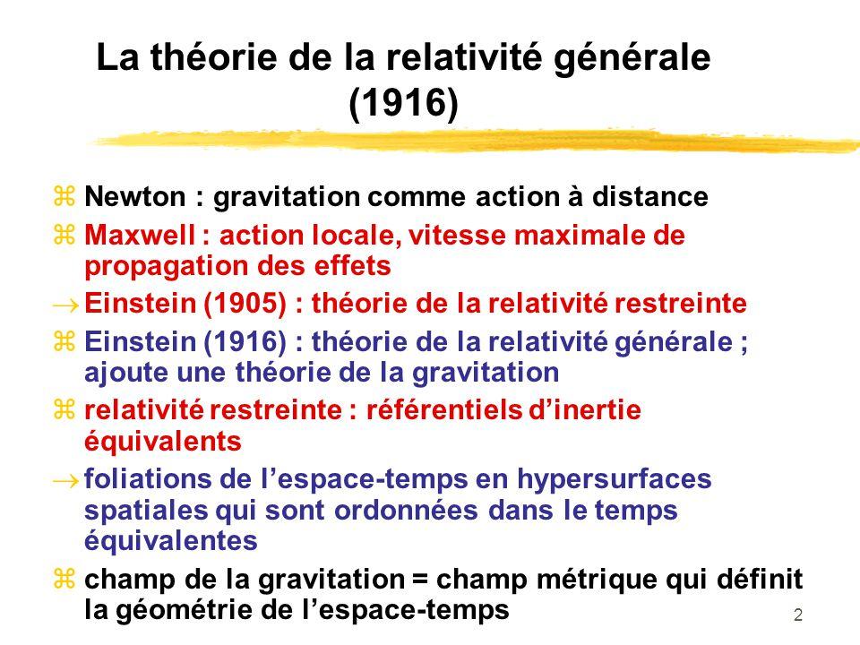 3 La théorie de la relativité générale (1916) gravitation interaction locale entre le champ métrique et la matière : la matière (la masse) influence la géométrie de lespace-temps la géométrie de lespace-temps influence la trajectoire des particules dans lespace- temps espace-temps courbé espace-temps pas darrière-plan passif, entité dynamique