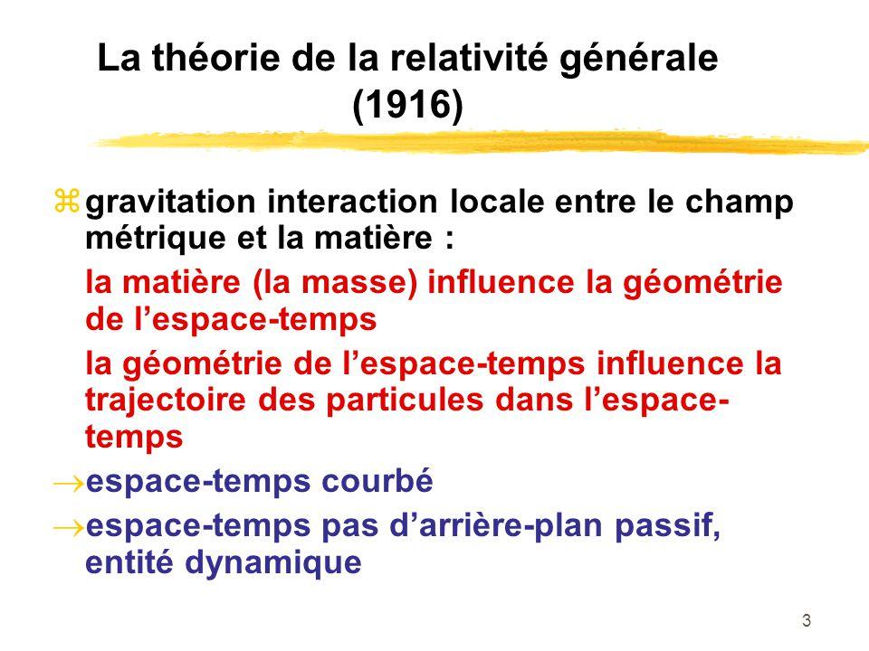 3 La théorie de la relativité générale (1916) gravitation interaction locale entre le champ métrique et la matière : la matière (la masse) influence l
