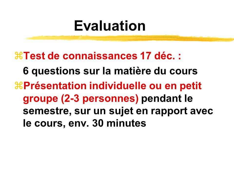 Evaluation Test de connaissances 17 déc. : 6 questions sur la matière du cours Présentation individuelle ou en petit groupe (2-3 personnes) pendant le
