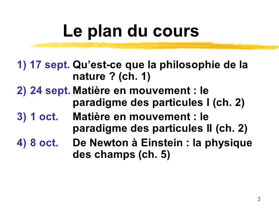 3 Le plan du cours 1) 17 sept.Quest-ce que la philosophie de la nature ? (ch. 1) 2) 24 sept.Matière en mouvement : le paradigme des particules I (ch.
