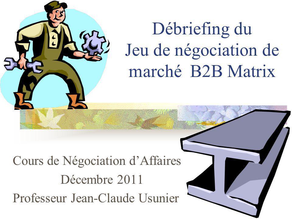 Débriefing du Jeu de négociation de marché B2B Matrix Cours de Négociation dAffaires Décembre 2011 Professeur Jean-Claude Usunier