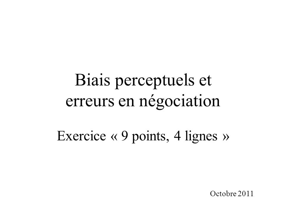 Biais perceptuels et erreurs en négociation Exercice « 9 points, 4 lignes » Octobre 2011