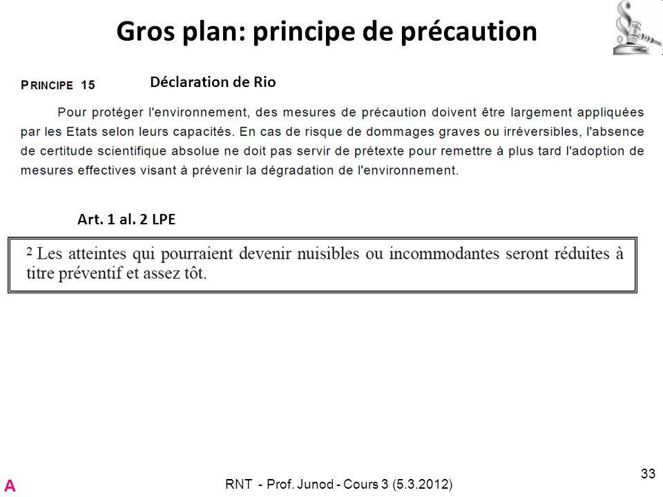 Gros plan: principe de précaution RNT - Prof. Junod - Cours 3 (5.3.2012) 33 Déclaration de Rio Art. 1 al. 2 LPE A