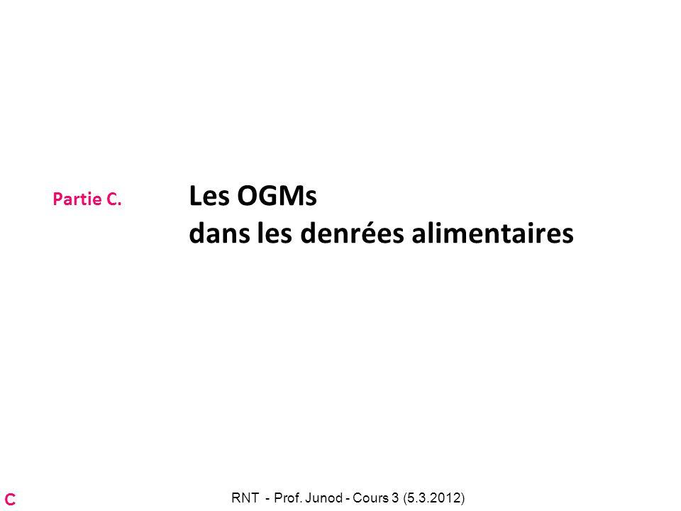 Partie C. Les OGMs dans les denrées alimentaires C RNT - Prof. Junod - Cours 3 (5.3.2012)