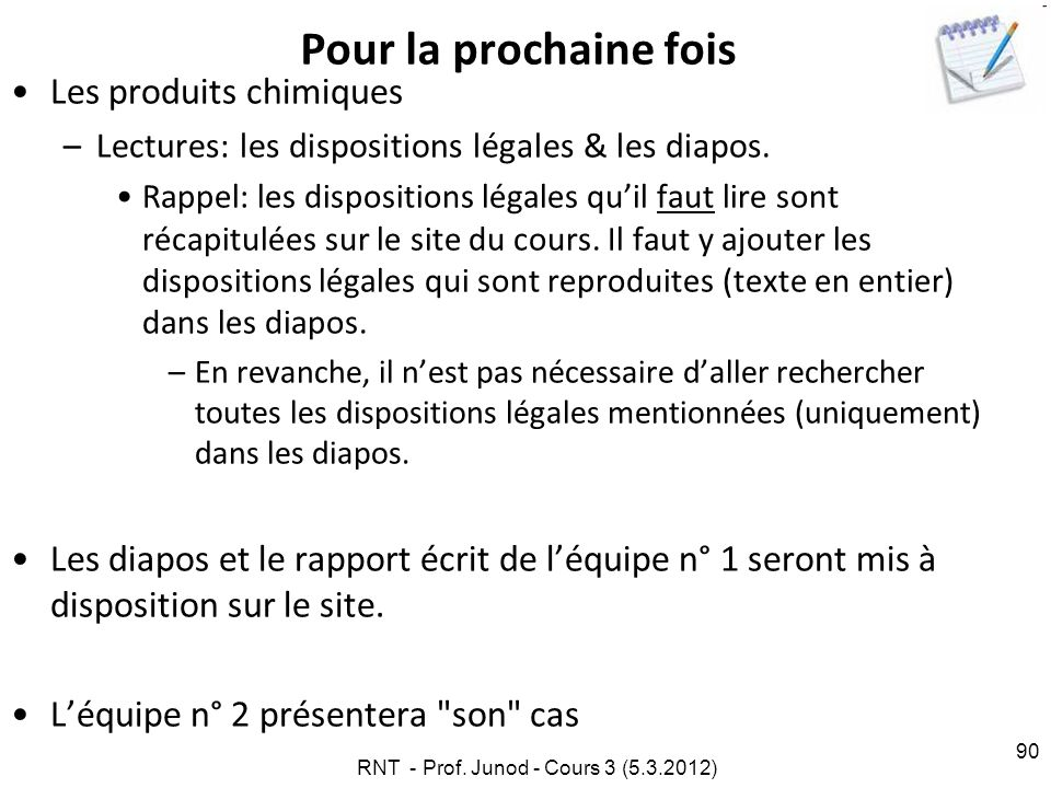RNT - Prof. Junod - Cours 3 (5.3.2012) 90 Pour la prochaine fois Les produits chimiques –Lectures: les dispositions légales & les diapos. Rappel: les