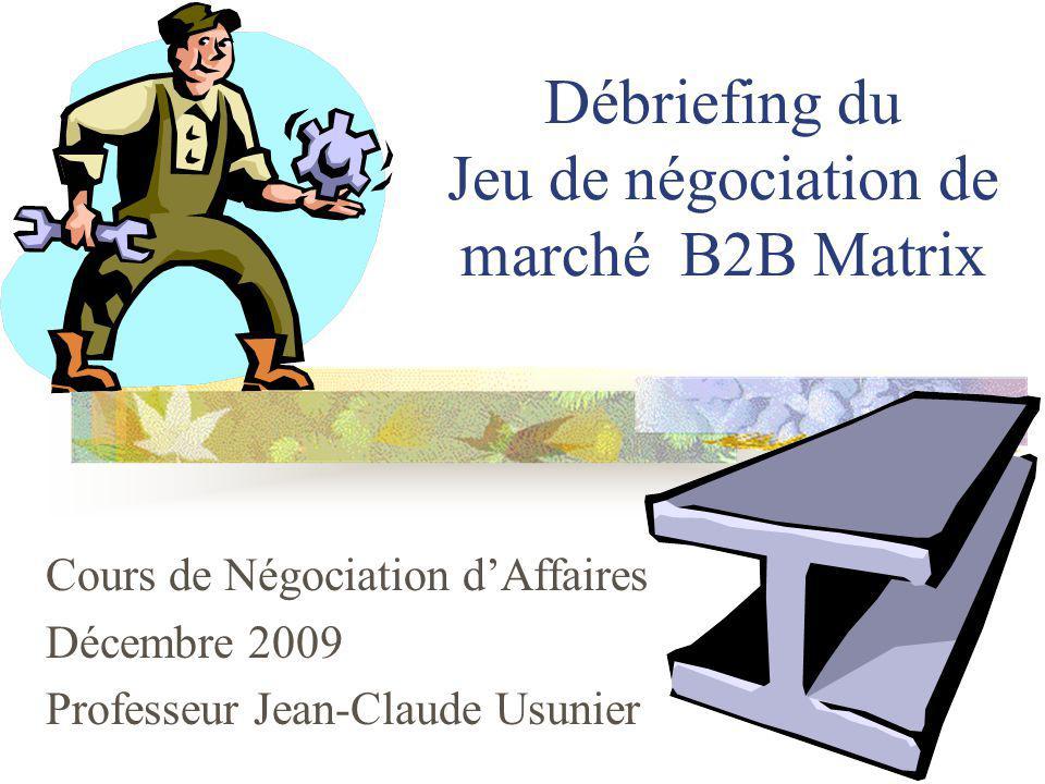 Débriefing du Jeu de négociation de marché B2B Matrix Cours de Négociation dAffaires Décembre 2009 Professeur Jean-Claude Usunier