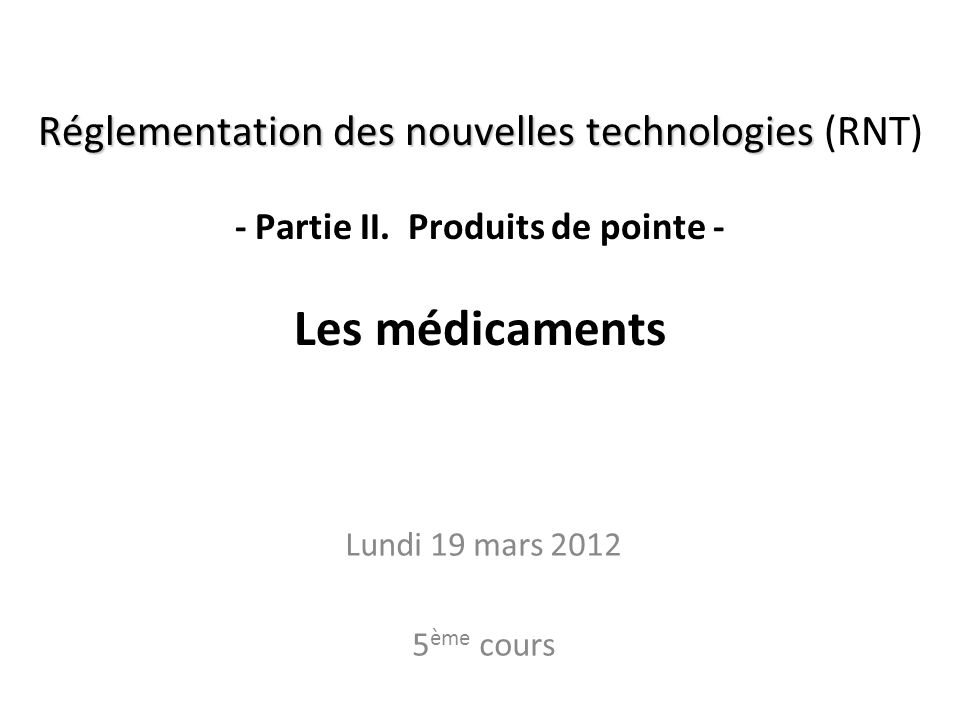 Réglementation des nouvelles technologies Réglementation des nouvelles technologies (RNT) - Partie II. Produits de pointe - Les médicaments Lundi 19 m