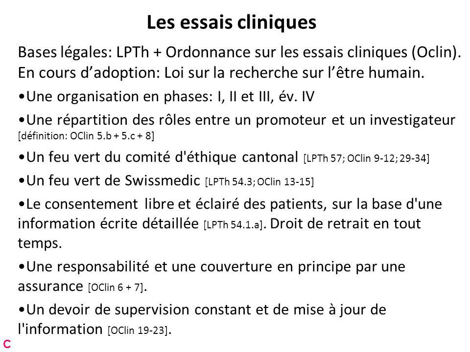 Les essais cliniques Bases légales: LPTh + Ordonnance sur les essais cliniques (Oclin). En cours dadoption: Loi sur la recherche sur lêtre humain. Une
