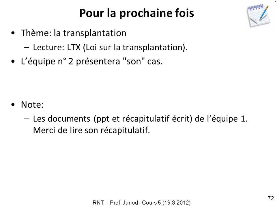 RNT - Prof. Junod - Cours 5 (19.3.2012) 72 Pour la prochaine fois Thème: la transplantation –Lecture: LTX (Loi sur la transplantation). Léquipe n° 2 p