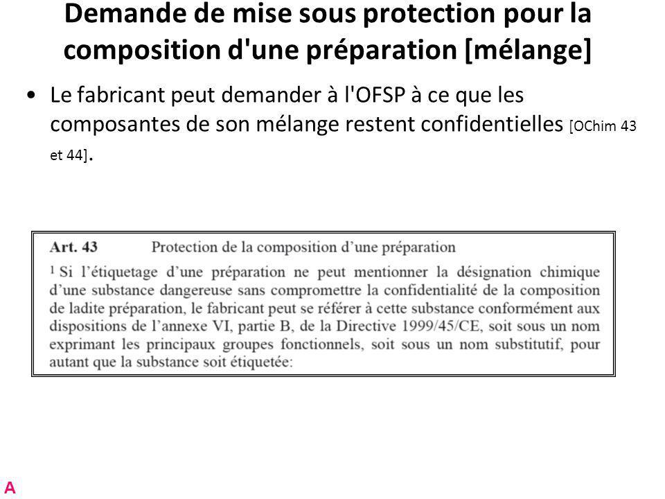 Demande de mise sous protection pour la composition d une préparation [mélange] Le fabricant peut demander à l OFSP à ce que les composantes de son mélange restent confidentielles [OChim 43 et 44].