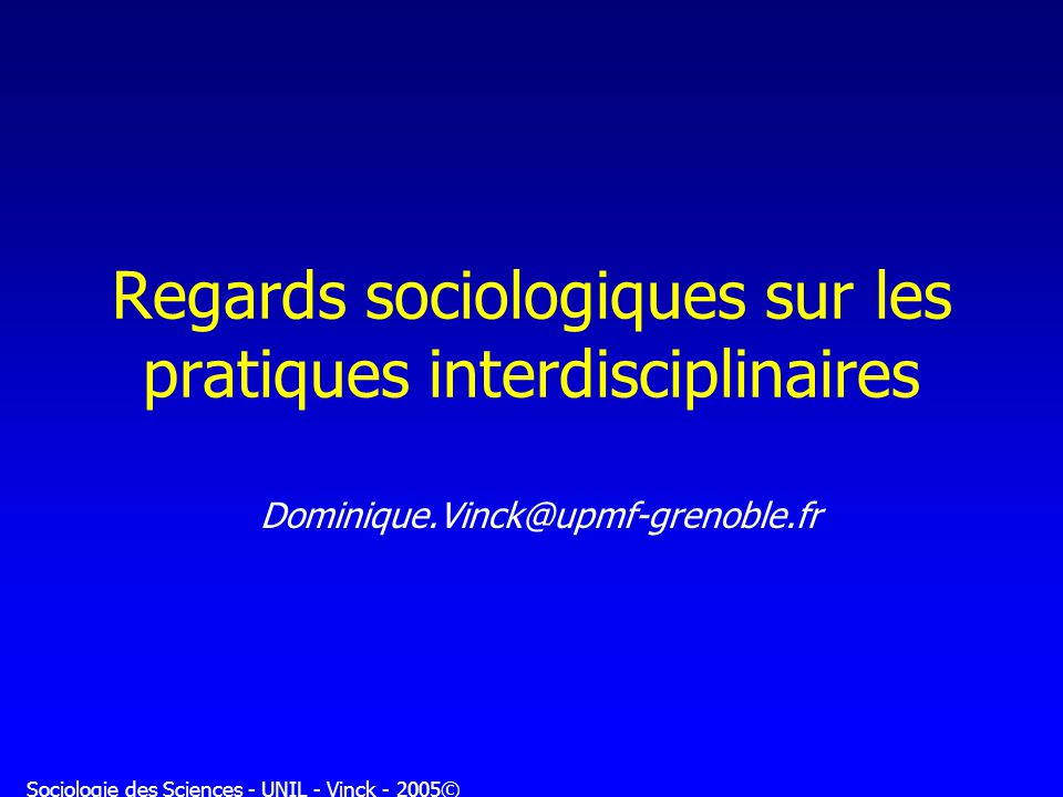Sociologie des Sciences - UNIL - Vinck - 2005© Regards sociologiques sur les pratiques interdisciplinaires Dominique.Vinck@upmf-grenoble.fr