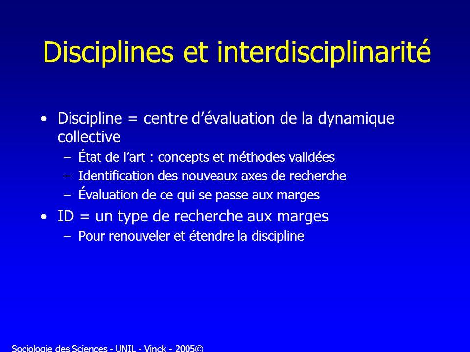 Sociologie des Sciences - UNIL - Vinck - 2005© Disciplines et interdisciplinarité Discipline = centre dévaluation de la dynamique collective –État de