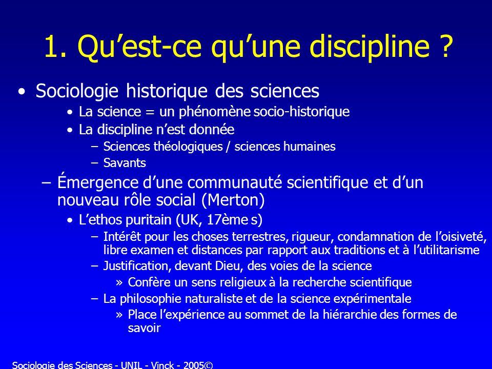 Sociologie des Sciences - UNIL - Vinck - 2005© 1. Quest-ce quune discipline ? Sociologie historique des sciences La science = un phénomène socio-histo