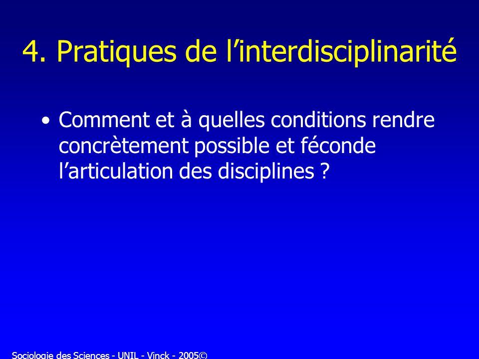 Sociologie des Sciences - UNIL - Vinck - 2005© 4. Pratiques de linterdisciplinarité Comment et à quelles conditions rendre concrètement possible et fé