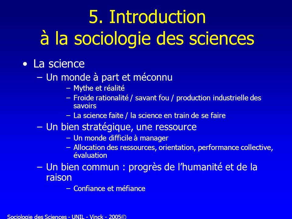 Sociologie des Sciences - UNIL - Vinck - 2005© 5. Introduction à la sociologie des sciences La science –Un monde à part et méconnu –Mythe et réalité –
