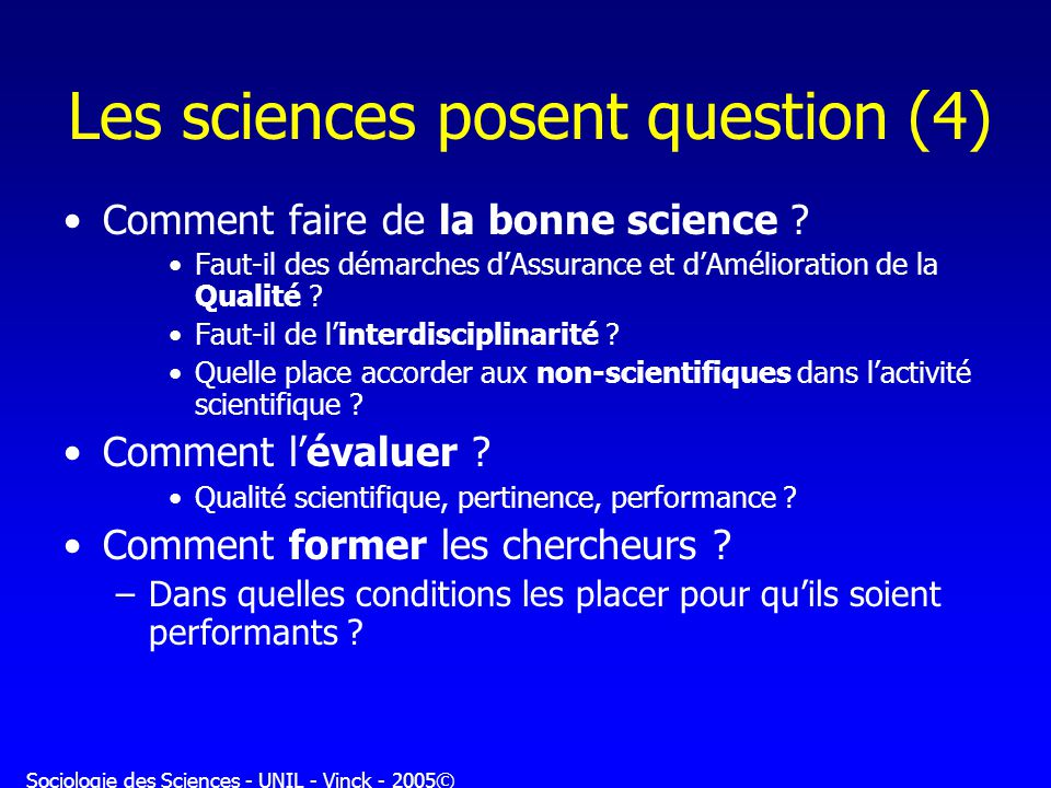 Sociologie des Sciences - UNIL - Vinck - 2005© Les sciences posent question (4) Comment faire de la bonne science .