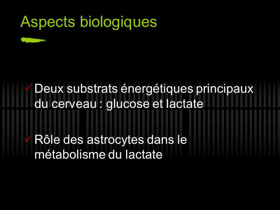 Aspects biologiques Deux substrats énergétiques principaux du cerveau : glucose et lactate Rôle des astrocytes dans le métabolisme du lactate
