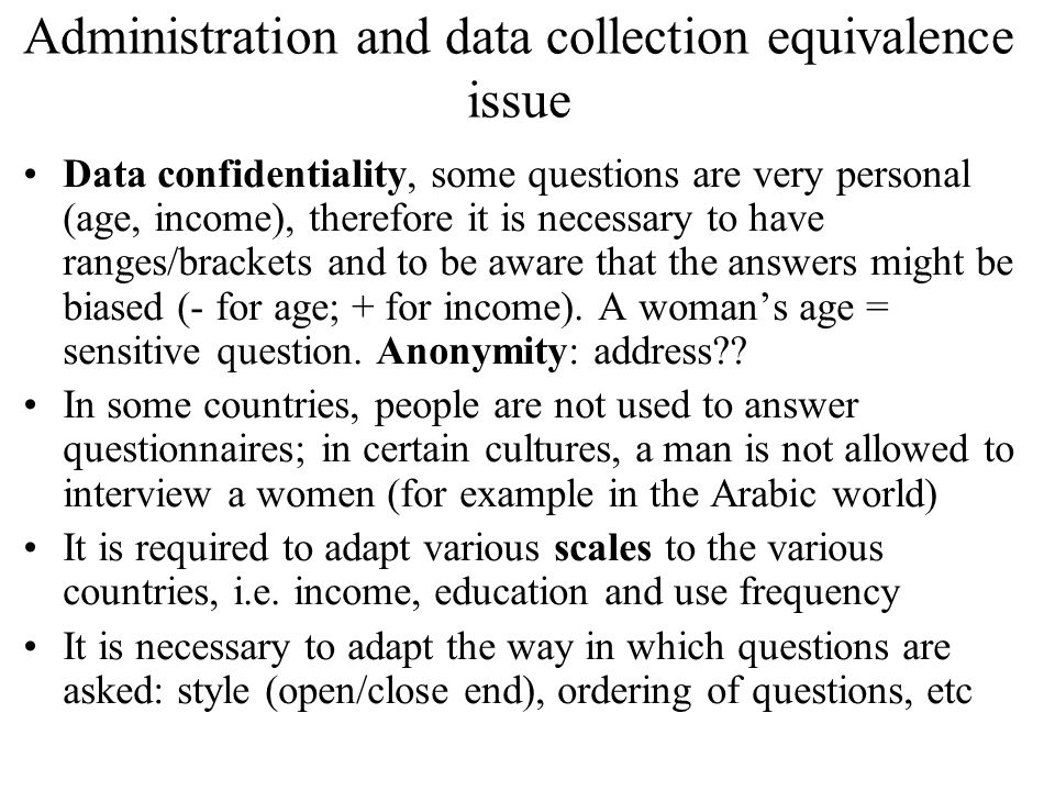 Administration and data collection equivalence issue Data confidentiality, some questions are very personal (age, income), therefore it is necessary to have ranges/brackets and to be aware that the answers might be biased (- for age; + for income).