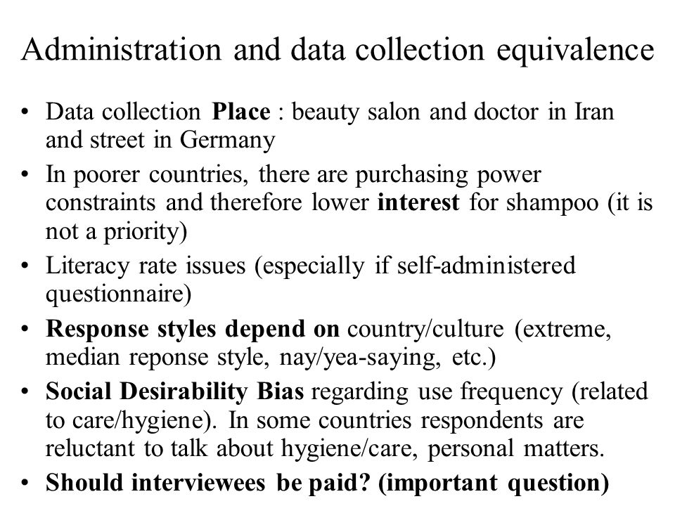 Data collection Place : beauty salon and doctor in Iran and street in Germany In poorer countries, there are purchasing power constraints and therefore lower interest for shampoo (it is not a priority) Literacy rate issues (especially if self-administered questionnaire) Response styles depend on country/culture (extreme, median reponse style, nay/yea-saying, etc.) Social Desirability Bias regarding use frequency (related to care/hygiene).