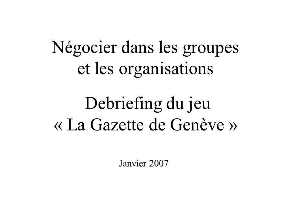 Négocier dans les groupes et les organisations Debriefing du jeu « La Gazette de Genève » Janvier 2007
