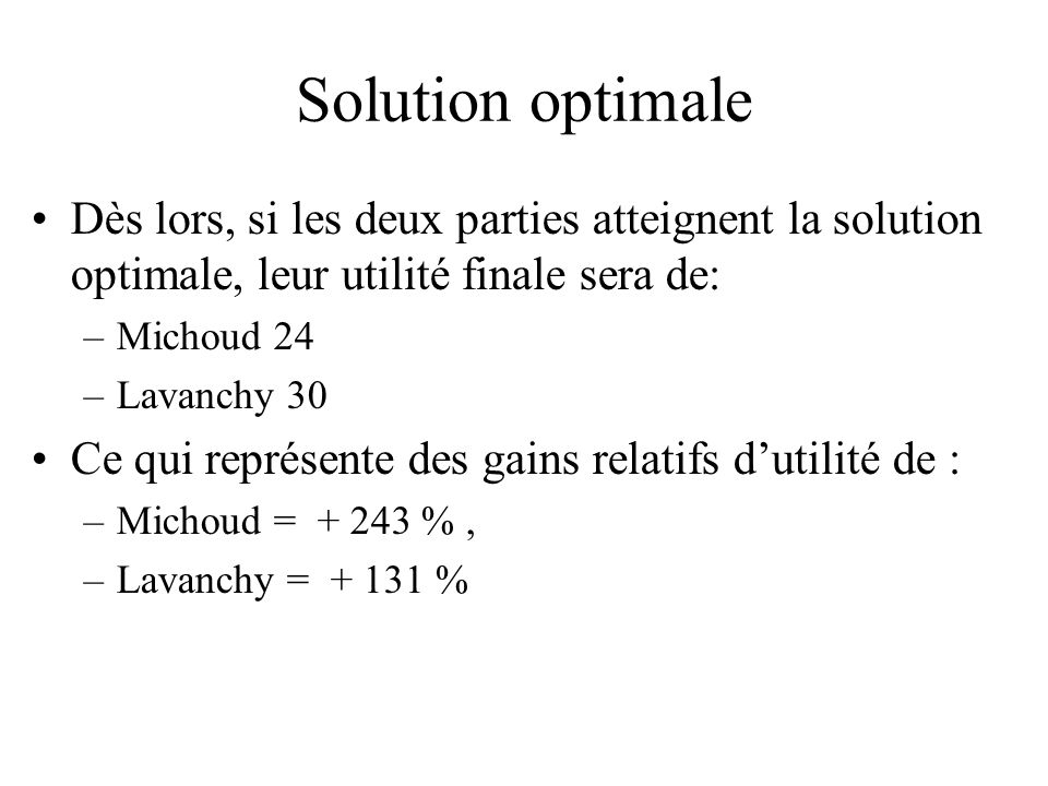 Solution optimale Dès lors, si les deux parties atteignent la solution optimale, leur utilité finale sera de: –Michoud 24 –Lavanchy 30 Ce qui représen