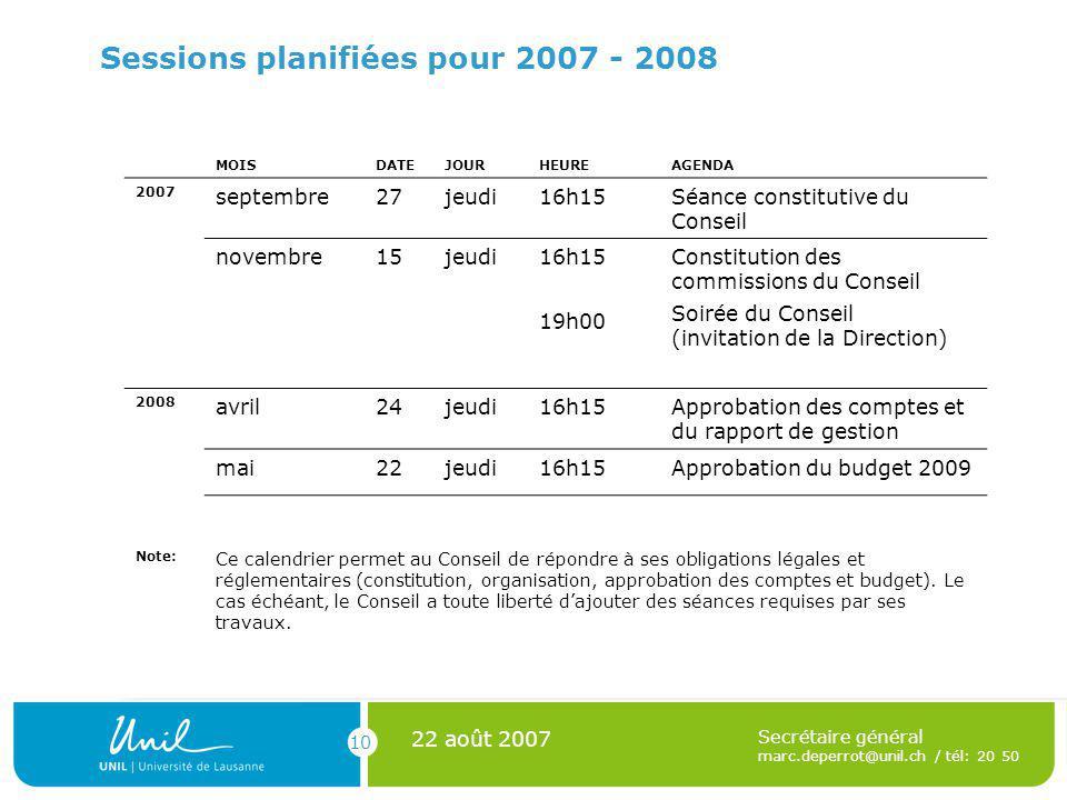 10 22 août 2007 Secrétaire général marc.deperrot@unil.ch / tél: 20 50 Sessions planifiées pour 2007 - 2008 MOISDATEJOURHEUREAGENDA 2007 septembre27jeu