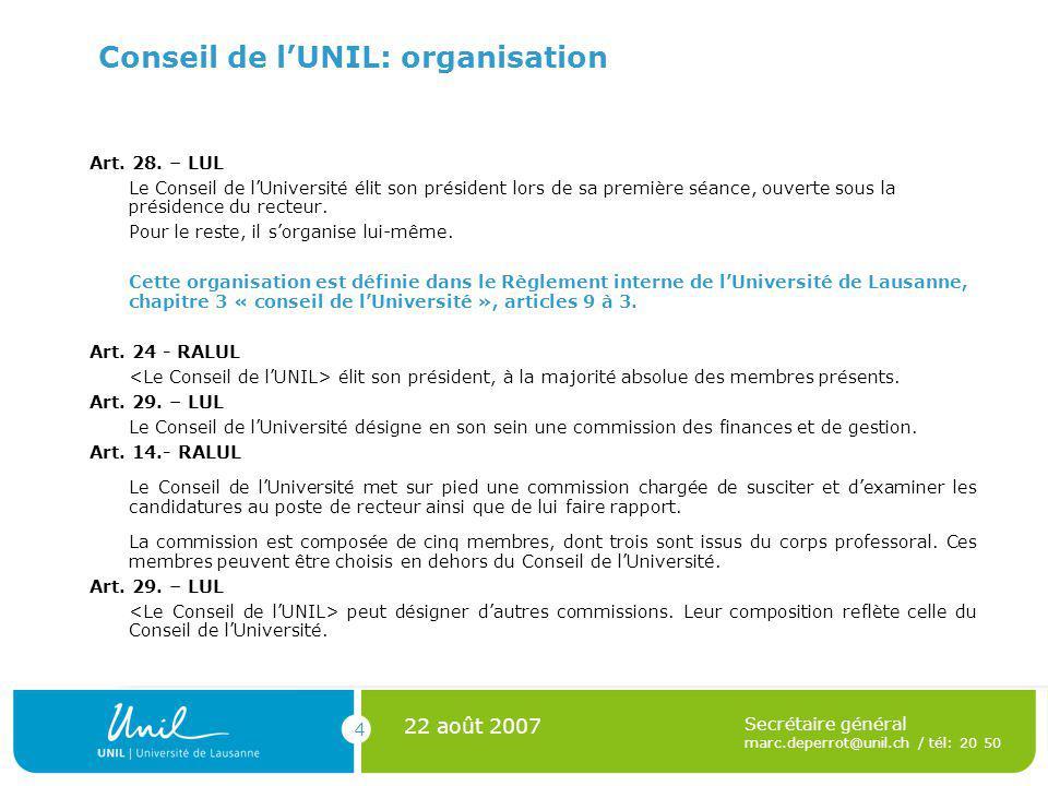 4 22 août 2007 Secrétaire général marc.deperrot@unil.ch / tél: 20 50 Conseil de lUNIL: organisation Art. 28. – LUL Le Conseil de lUniversité élit son