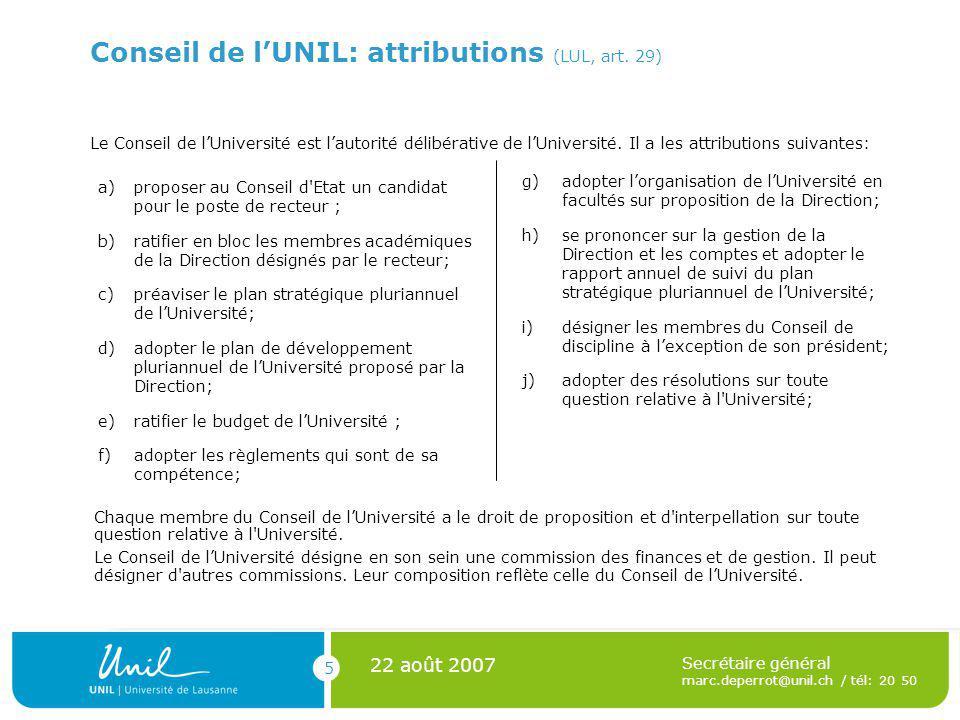 5 22 août 2007 Secrétaire général marc.deperrot@unil.ch / tél: 20 50 Conseil de lUNIL: attributions (LUL, art. 29) a)proposer au Conseil d'Etat un can