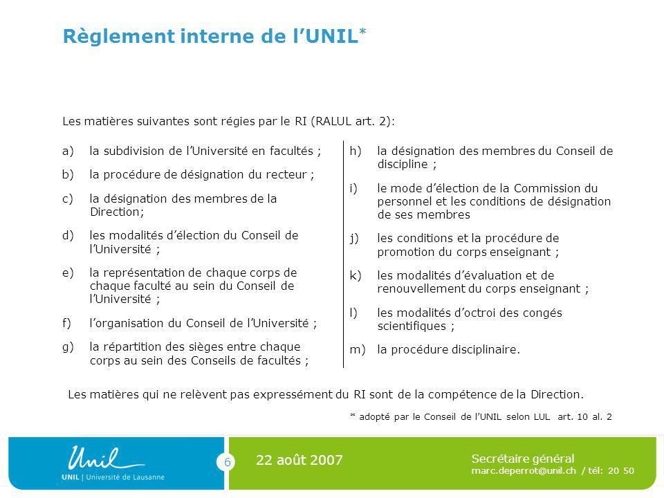 6 22 août 2007 Secrétaire général marc.deperrot@unil.ch / tél: 20 50 Règlement interne de lUNIL * Les matières suivantes sont régies par le RI (RALUL